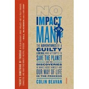 No Impact Man: The Adventures of a Guilty Liberal Who Attempts to Save the Planet, and the Discoveries He Makes about Himself and Our, Paperback/Colin Beavan