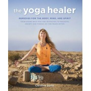 The Yoga Healer: Remedies for the Body, Mind, and Spirit, from Easing Back Pain and Headaches to Managing Anxiety and Finding Joy and P, Paperback