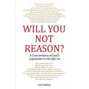 Will You Not Reason?: A Concordance of God's arguments in the Qur'an, Paperback/Said Mirza