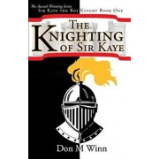 The Knighting of Sir Kaye: A Kids Adventure Book about Knights, Chivalry and a Medieval Queen, Paperback/Don M. Winn
