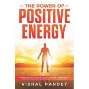 The Power of Positive Energy: How to Declutter Your Mind, Control Emotions, Manage Stress, and Rewire Your Brain by Letting Go of Worry and Anxiety, Paperback/Vishal Pandey