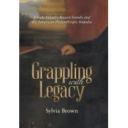 Grappling with Legacy: Rhode Island's Brown Family and the American Philanthropic Impulse, Hardcover