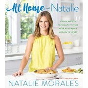 At Home with Natalie: Simple Recipes for Healthy Living from My Family's Kitchen to Yours, Hardcover/Natalie Morales