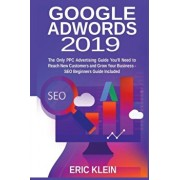 Google AdWords 2019: The Only PPC Advertising Guide You'll Need to Reach New Customers and Grow Your Business - SEO Beginners Guide Include, Paperback/Eric Klein