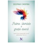 Putere, libertate si gratie divina. Cum sa ne hranim din sursa adevaratei fericiri (editie revizuita)/Deepak Chopra