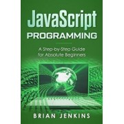 JavaScript Programming: A Step-By-Step Guide for Absolute Beginners, Paperback/Brian Jenkins
