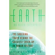 Earth: An Alien Enterprise: The Shocking Truth Behind the Greatest Cover-Up in Human History, Paperback/Timothy Good
