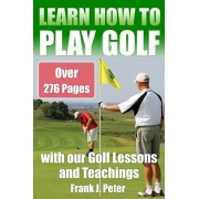 Learn How to Play Golf with our Golf Lessons and Teachings: Golf Book for Beginners to Learn to Play Golf right with our Golf Tips, Golf Lessons, Paperback/Frank J. Peter