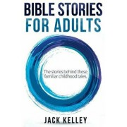 Bible Stories for Adults: The Stories Behind These Familiar Childhood Tales, Paperback/Jack Kelley