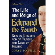 Life and Reign of Edward the Fourth. King of England and France and Lord of Ireland: Volume 1, Paperback/Cora L. Scofield
