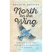 North on the Wing: Travels with the Songbird Migration of Spring, Hardcover/Bruce M. Beehler
