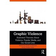 Graphic Violence: Illustrated Theories about Violence, Popular Media, and Our Social Lives, Paperback/Emily Edwards