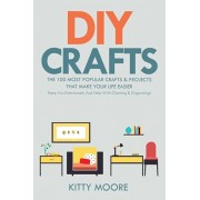 DIY Crafts (2nd Edition): The 100 Most Popular Crafts & Projects That Make Your Life Easier, Keep You Entertained, And Help With Cleaning & Orga, Paperback/Kitty Moore