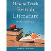 How to Teach British Literature: A Practical Teaching Guide, Paperback/Elizabeth McCallum Marlow