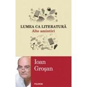 Lumea ca literatura. Alte amintiri/Ioan Grosan