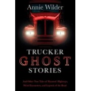 Trucker Ghost Stories: And Other True Tales of Haunted Highways, Weird Encounters, and Legends of the Road, Paperback/Annie Wilder