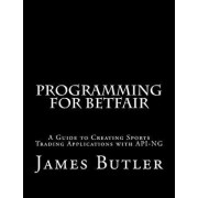 Programming for Betfair: A Guide to Creating Sports Trading Applications with Api-Ng, Paperback/James Butler