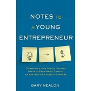 Notes to a Young Entrepreneur: Everything a High School Student Needs to Know about Turning an Idea Into a Successful Business, Paperback/Gary Nealon