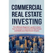 Commercial Real Estate Investing: The Ultimate Beginner's guide to learn how to invest in Commercial Real Estate and Build your Real Estate Empire. (B, Paperback/Mark Thomas