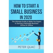 How To Start A Small Business In 2020: The Ultimate Guide to Make You Expert In Starting a Refutable Business Online Or Offline, Paperback/Peter Quac