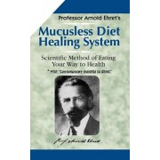 Mucusless-Diet Healing System: A Scientific Method of Eating Your Way to Health, Paperback/Arnold Ehret