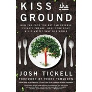 Kiss the Ground: How the Food You Eat Can Reverse Climate Change, Heal Your Body & Ultimately Save Our World, Paperback/Josh Tickell
