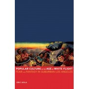 Popular Culture in the Age of White Flight: Fear and Fantasy in Suburban Los Angeles, Paperback
