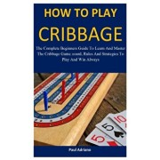 How To Play Cribbage: The complete beginners guide to learn and master the cribbage game, board, rules and strategies to play and win always, Paperback/Paul Adriano