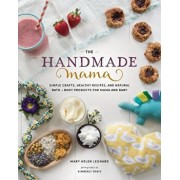 The Handmade Mama: Simple Crafts, Healthy Recipes, and Natural Bath + Body Products for Mama and Baby, Paperback/Mary Helen Leonard