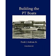 Building the PT Boats: An Illustrated History of U.S. Navy Torpedo Boat Construction in World War II, Paperback/Frank J. Andruss Sr