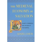 The Medieval Economy of Salvation: Charity, Commerce, and the Rise of the Hospital, Hardcover/Adam J. Davis