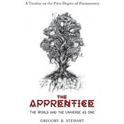 The Apprentice: The World and the Universe as One: A Treatise on the First Degree of Freemasonry, Hardcover/Gregory B. Stewart