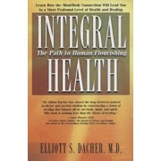 Integral Health: The Path to Human Flourishing, Paperback/Elliot S. Dacher