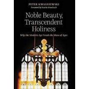Noble Beauty, Transcendent Holiness: Why the Modern Age Needs the Mass of Ages, Hardcover/Peter Kwasniewski