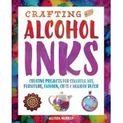 Crafting with Alcohol Inks: Creative Projects for Colorful Art, Furniture, Fashion, Gifts and Holiday Decor, Paperback/Allison Murray