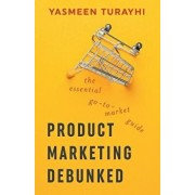 Product Marketing Debunked: The Essential Go-To-Market Guide, Paperback/Yasmeen Turayhi