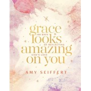 Grace Looks Amazing on You: 100 Days of Reflecting God's Love, Hardcover/Amy Seiffert
