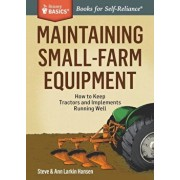 Maintaining Small-Farm Equipment: How to Keep Tractors and Implements Running Well, Paperback/Steve Hansen