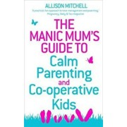 Manic Mum's Guide to Calm Parenting and Co-operative Kids, Paperback/Allison Mitchell
