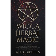 Wicca Herbal Magic: Step-by-Step Guide to Casting Wiccan Spells with Herbs and Unlocking the Power of Herbal Magic, Paperback/Alex Gryffin