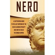 Nero: A Captivating Guide to the Last Emperor of the Julio-Claudian Dynasty and How He Ruled the Roman Empire, Hardcover/Captivating History