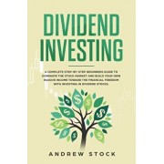 Dividend Investing: A Complete Step-by-Step Beginners Guide to Dominate the Stock Market and Build Your Own Passive Income Toward Financia, Paperback/Andrew Stock