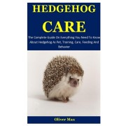 Hedgehog Care: The Complete Guide On Everything You Need To Know About Hedgehog As Pet, Training, Care, Feeding And Behavior, Paperback/Oliver Max