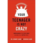 Your Teenager Is Not Crazy: Understanding Your Teen's Brain Can Make You a Better Parent, Paperback/Jerusha Clark