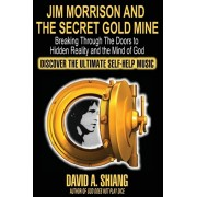 Jim Morrison and the Secret Gold Mine: Breaking Through The Doors to Hidden Reality and the Mind of God, Paperback/David A. Shiang