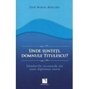 Unde sunteti, domnule Titulescu' Gandurile incomode ale unui diplomat onest/Dan Mihai Barliba