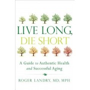 Live Long, Die Short: A Guide to Authentic Health and Successful Aging, Paperback