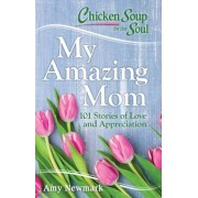 Chicken Soup for the Soul: My Amazing Mom: 101 Stories of Love and Appreciation, Paperback