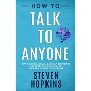 How to Talk to Anyone: Improve Social Skills, Gain Self-Confidence, and Boost Your Charisma to Instantly Connect With Anyone, Paperback/Steven Hopkins