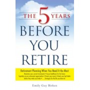 The 5 Years Before You Retire: Retirement Planning When You Need It the Most, Paperback